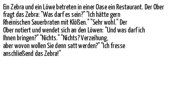 """Ein Zebra und ein Löwe betreten in einer Oase ein Restaurant. Der Ober fragt das Zebra: """"Was darf es sein?"""" """"Ich hätte gern Rheinischen Sauerbraten mit Klößen."""" """"Sehr wohl."""" Der Ober notiert und wendet sich an den Löwen: """"Und was darf ich Ihnen bringen?"""" """"Nichts."""" """"Nichts? Verzeihung, aber wovon wollen Sie denn satt werden?"""" """"Ich fresse anschließend das Zebra!"""""""