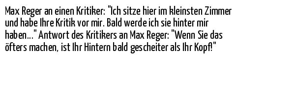 """Max Reger an einen Kritiker: """"Ich sitze hier im kleinsten Zimmer und habe Ihre Kritik vor mir. Bald werde ich sie hinter mir haben..."""" Antwort des Kritikers an Max Reger: """"Wenn Sie das öfters machen, ist Ihr Hintern bald gescheiter als Ihr Kopf!"""""""